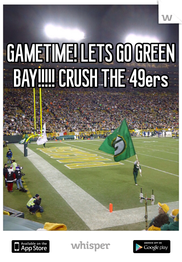 GAMETIME! LETS GO GREEN BAY!!!!! CRUSH THE 49ers