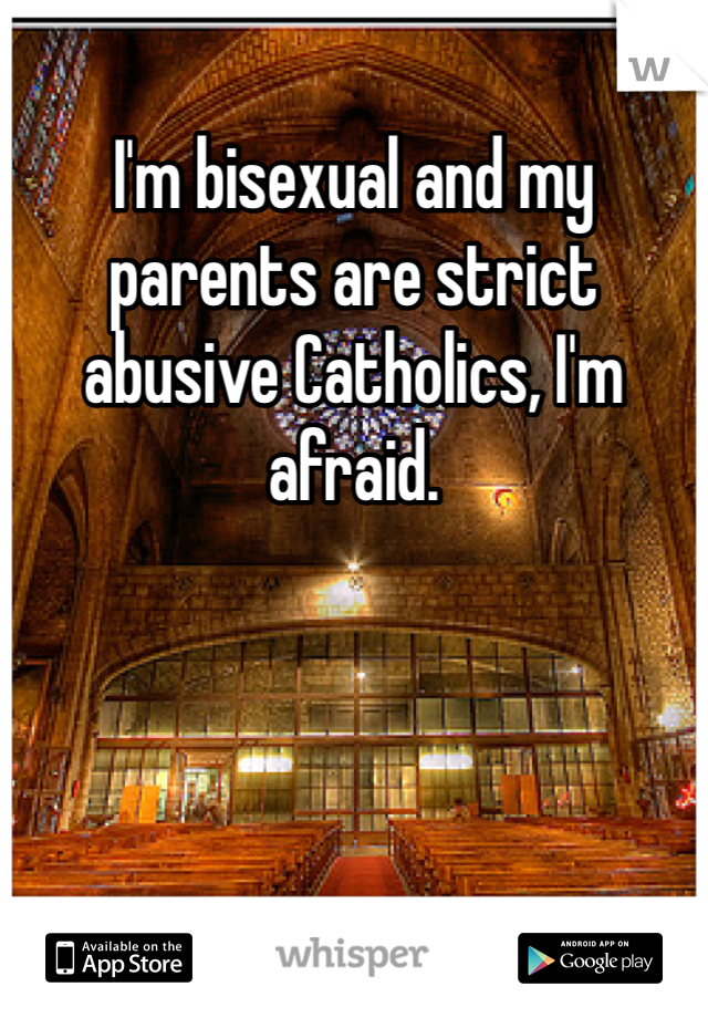 I'm bisexual and my parents are strict abusive Catholics, I'm afraid.