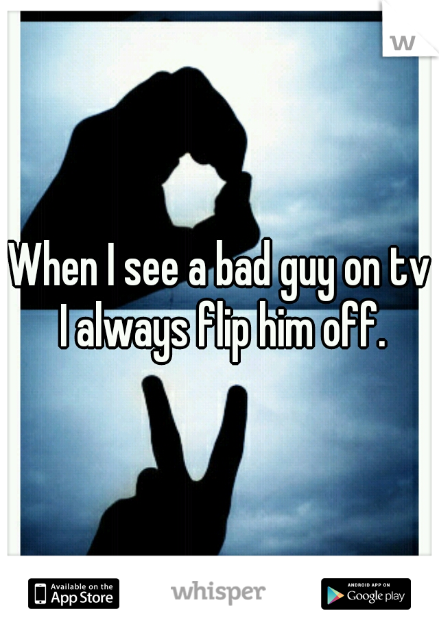 When I see a bad guy on tv I always flip him off.