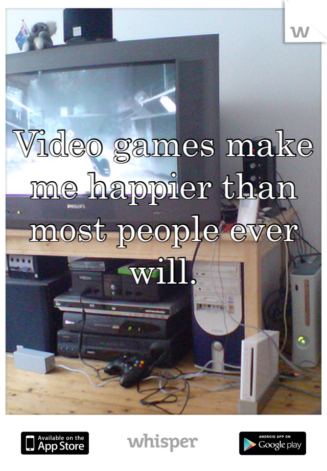 Video games make me happier than most people ever will.