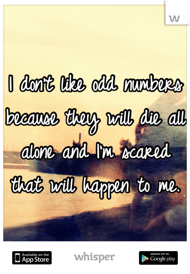 I don't like odd numbers because they will die all alone and I'm scared that will happen to me.