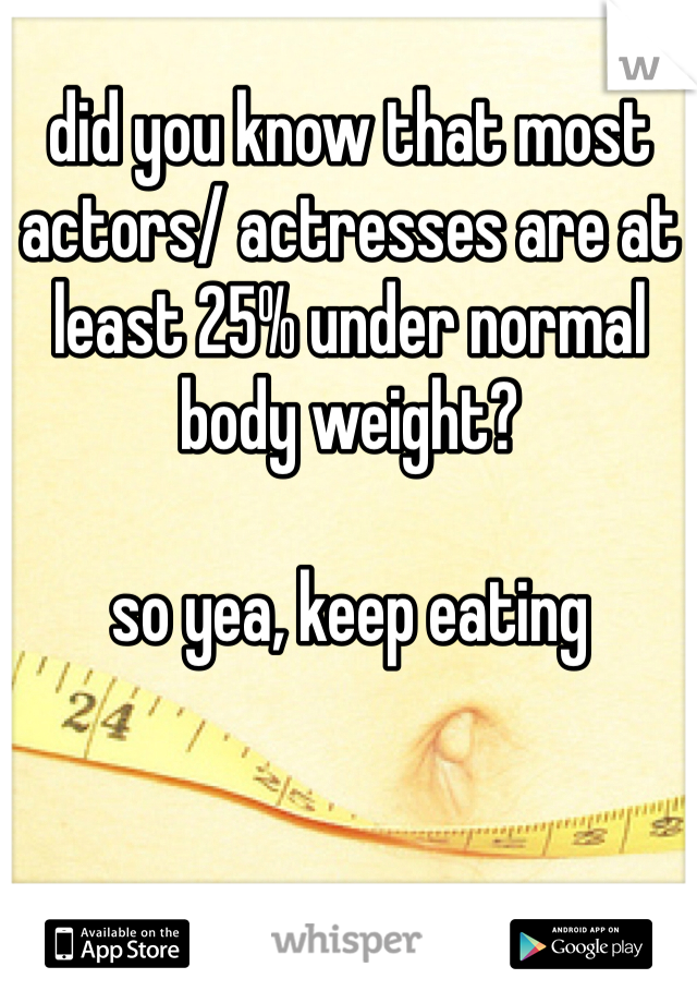 did you know that most actors/ actresses are at least 25% under normal body weight?   so yea, keep eating