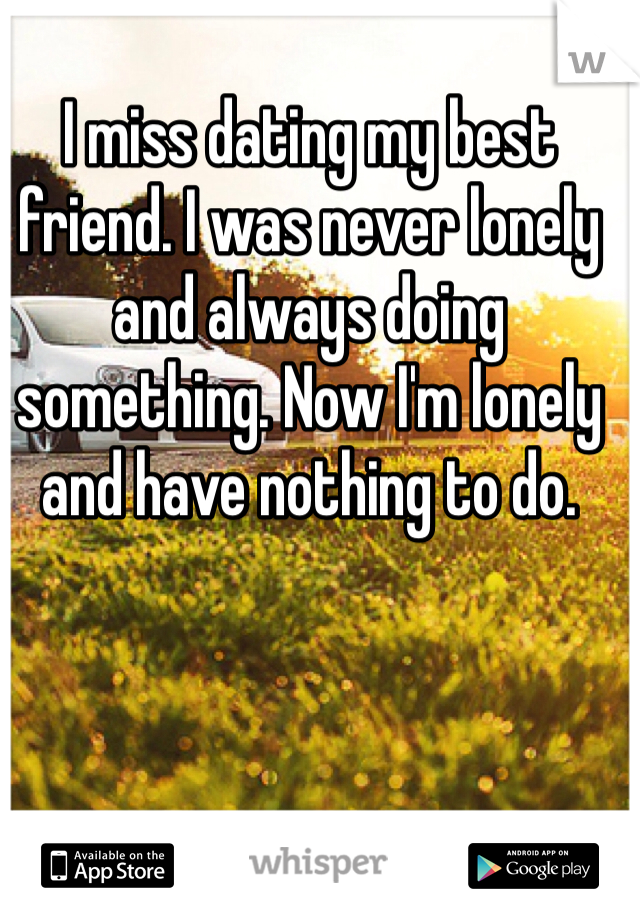 I miss dating my best friend. I was never lonely and always doing something. Now I'm lonely and have nothing to do.
