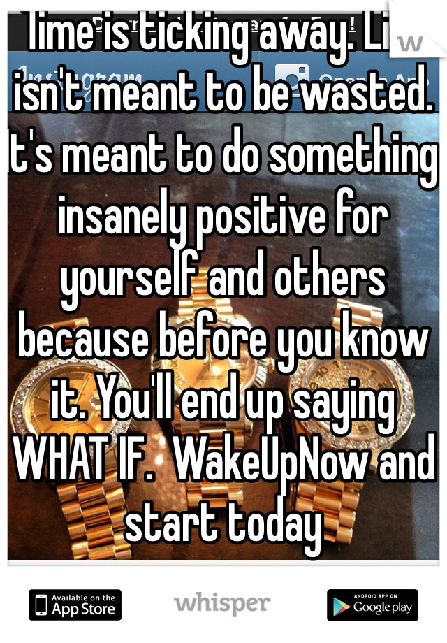 Time is ticking away. Life isn't meant to be wasted. It's meant to do something insanely positive for yourself and others because before you know it. You'll end up saying WHAT IF.  WakeUpNow and start today