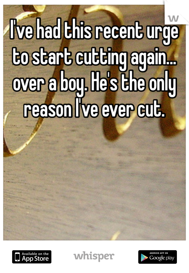 I've had this recent urge to start cutting again... over a boy. He's the only reason I've ever cut.
