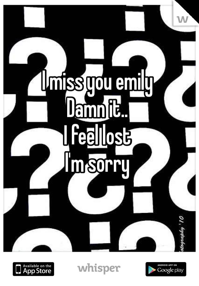 I miss you emily Damn it.. I feel lost I'm sorry