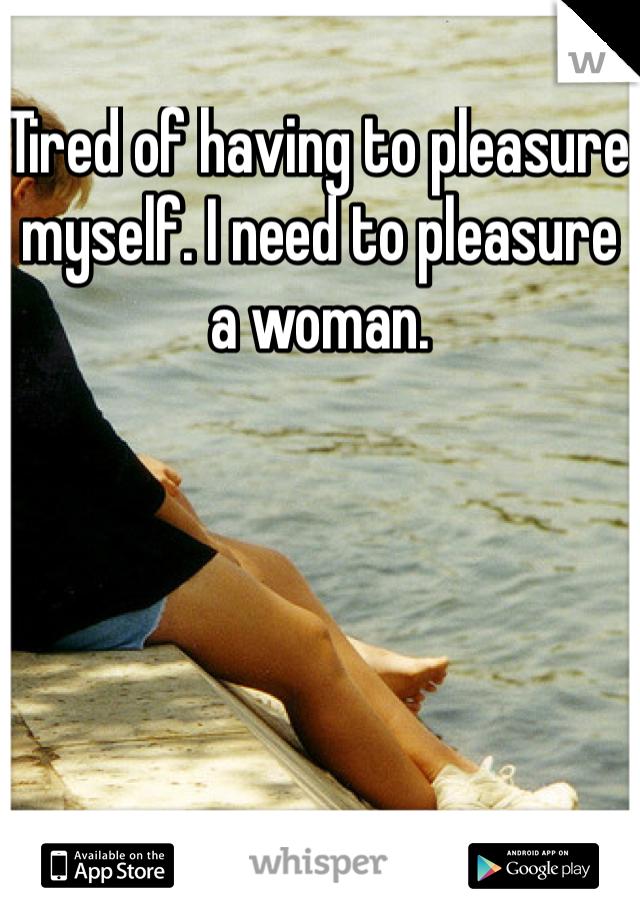 Tired of having to pleasure myself. I need to pleasure a woman.