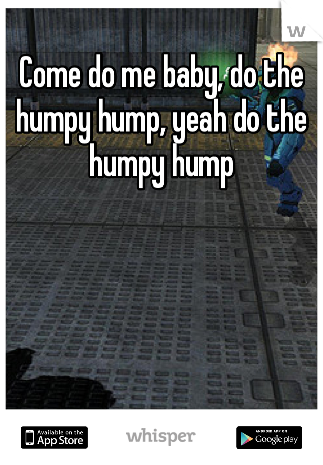 Come do me baby, do the humpy hump, yeah do the humpy hump