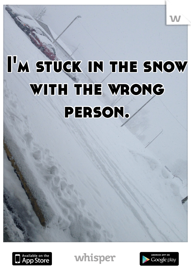 I'm stuck in the snow with the wrong person.