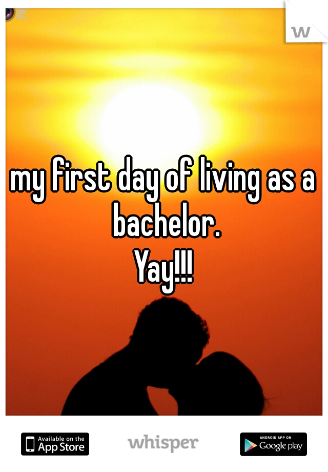 my first day of living as a bachelor. Yay!!!