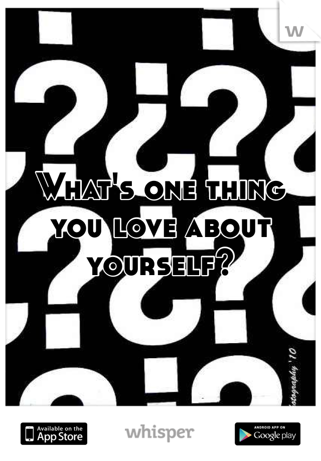 What's one thing you love about yourself?