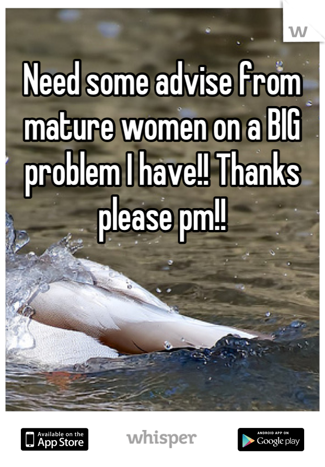Need some advise from mature women on a BIG problem I have!! Thanks please pm!!