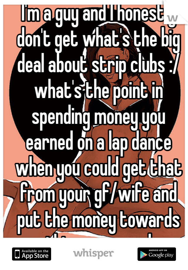 I'm a guy and I honestly don't get what's the big deal about strip clubs :/ what's the point in spending money you earned on a lap dance when you could get that from your gf/wife and put the money towards things you need