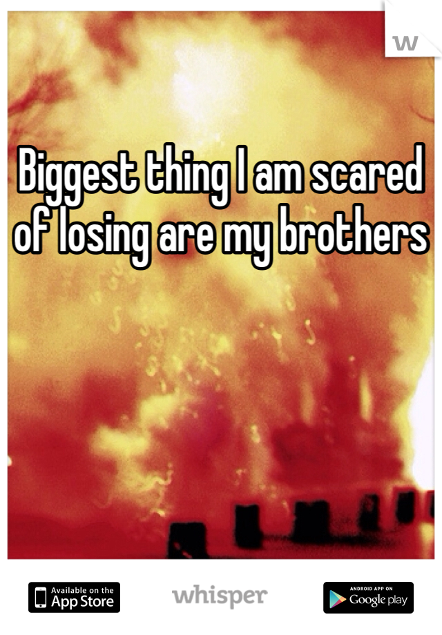 Biggest thing I am scared of losing are my brothers