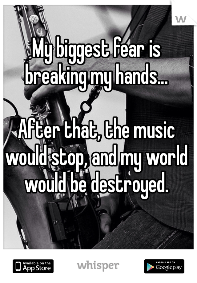My biggest fear is breaking my hands...   After that, the music would stop, and my world would be destroyed.