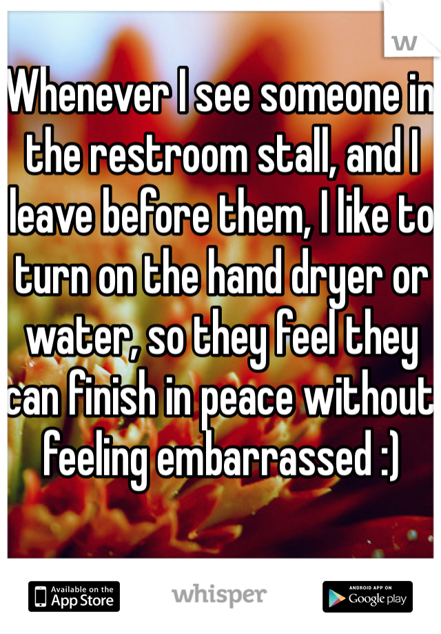 Whenever I see someone in the restroom stall, and I leave before them, I like to turn on the hand dryer or water, so they feel they can finish in peace without feeling embarrassed :)