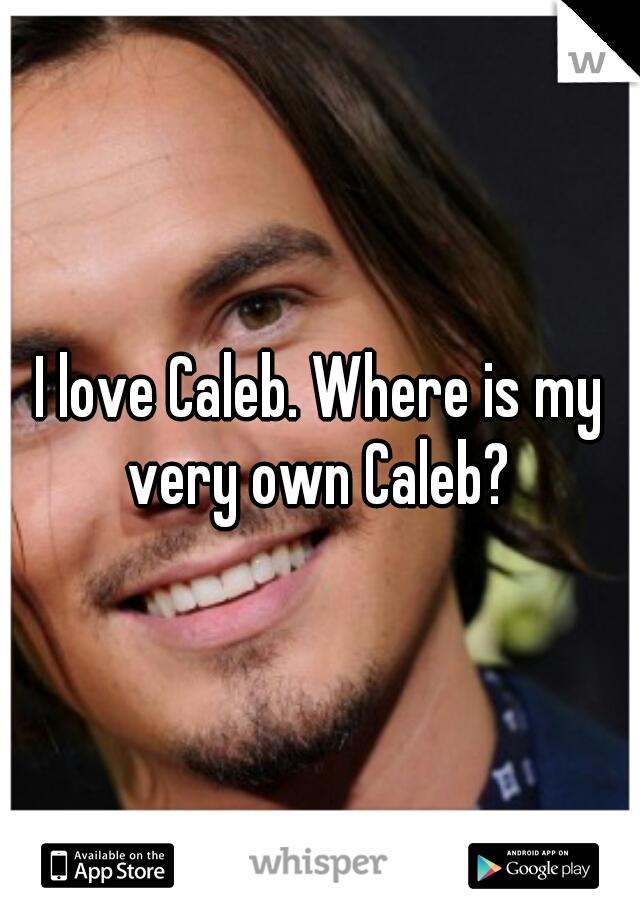 I love Caleb. Where is my very own Caleb?