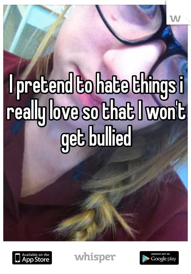 I pretend to hate things i really love so that I won't get bullied