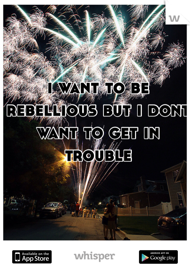 i want to be rebellious but i dont want to get in trouble