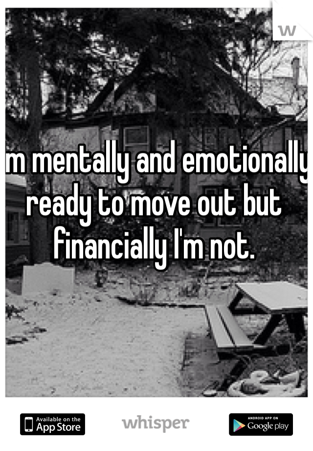 I'm mentally and emotionally ready to move out but financially I'm not.