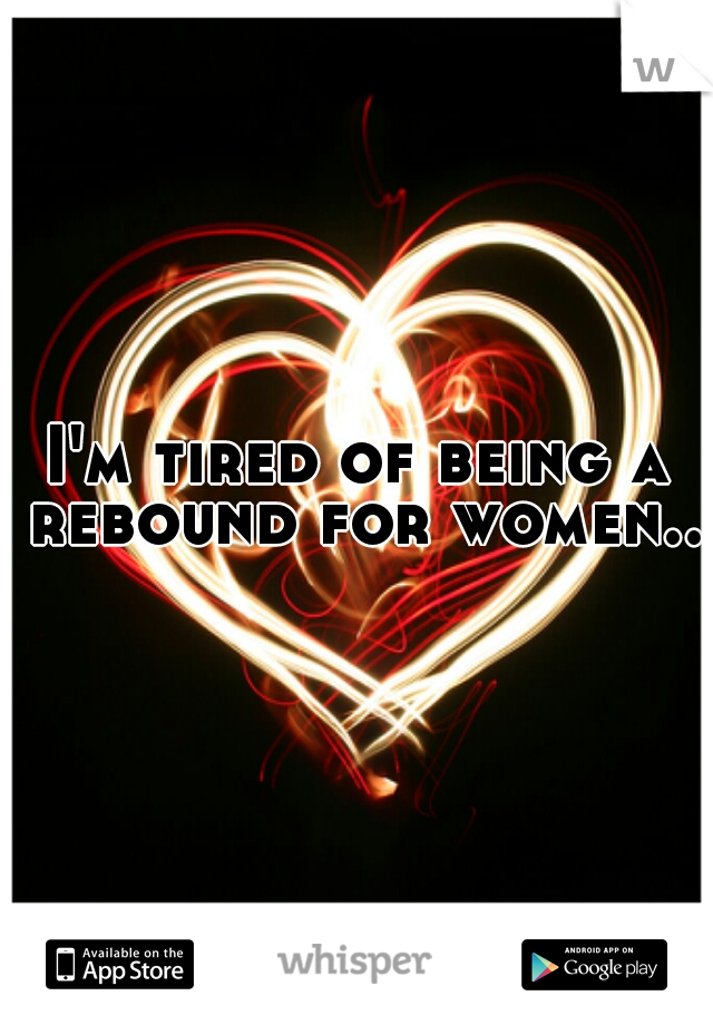 I'm tired of being a rebound for women..