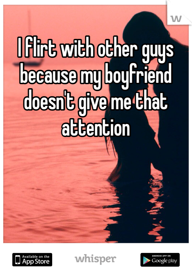 I flirt with other guys because my boyfriend doesn't give me that attention
