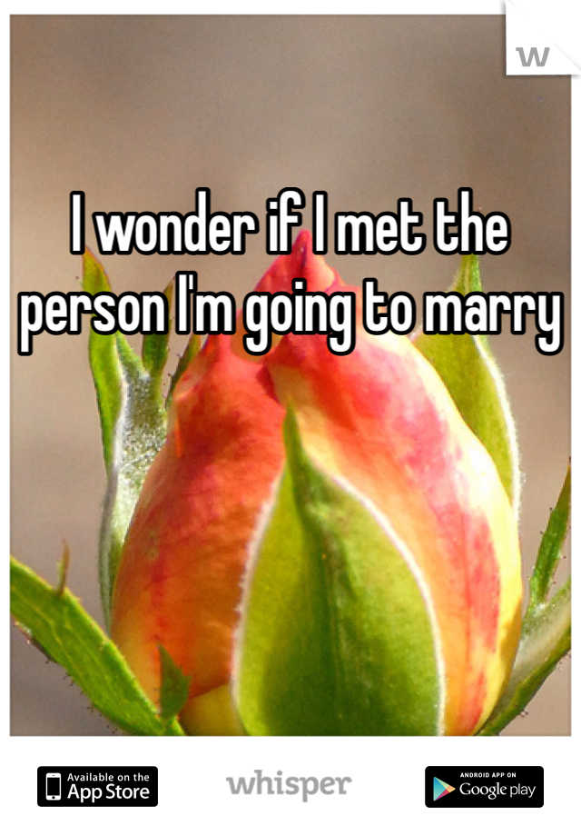 I wonder if I met the person I'm going to marry
