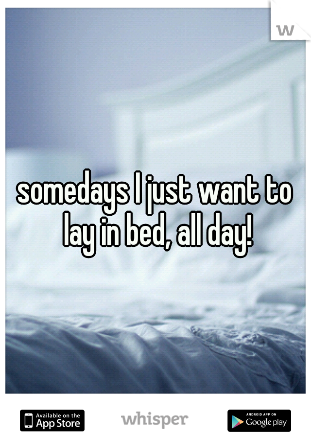 somedays I just want to lay in bed, all day!