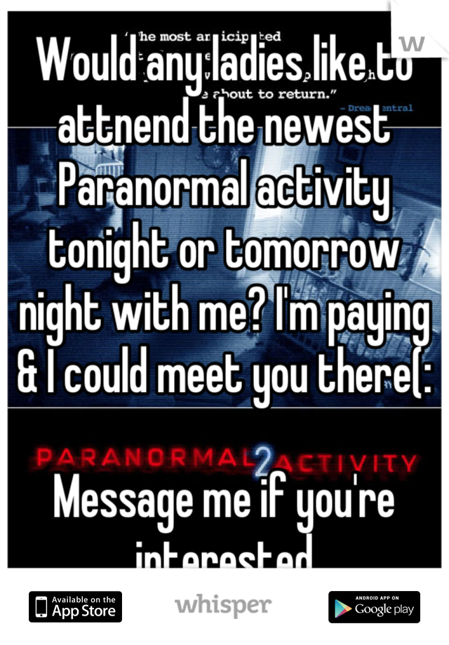 Would any ladies like to attnend the newest Paranormal activity tonight or tomorrow night with me? I'm paying & I could meet you there(:   Message me if you're interested