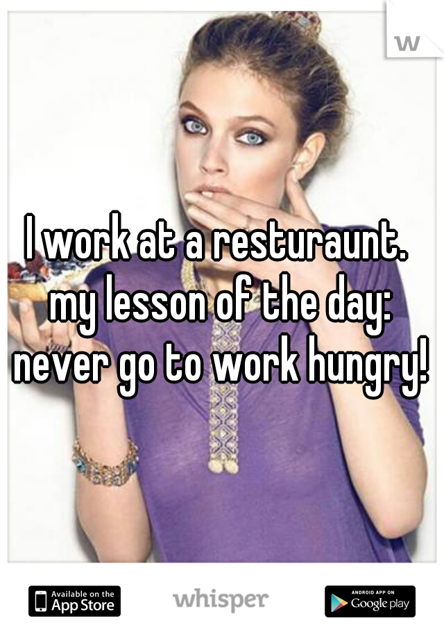I work at a resturaunt.  my lesson of the day: never go to work hungry!