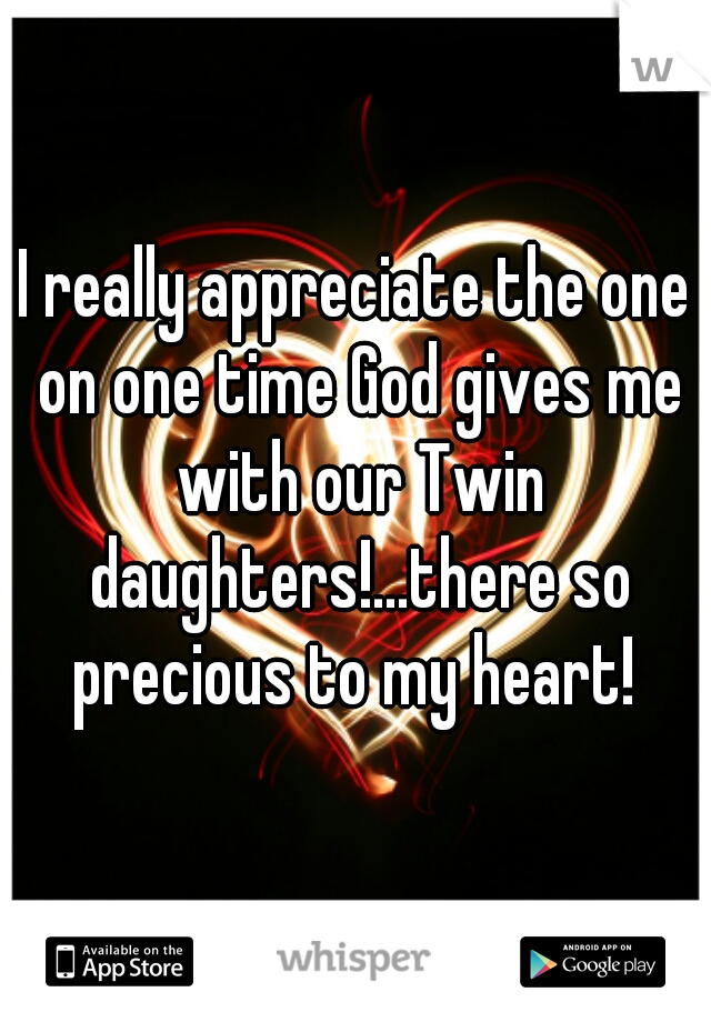 I really appreciate the one on one time God gives me with our Twin daughters!...there so precious to my heart!