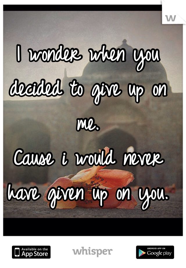 I wonder when you decided to give up on me.  Cause i would never have given up on you.