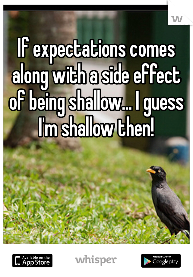 If expectations comes along with a side effect of being shallow... I guess I'm shallow then!