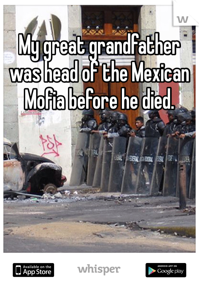 My great grandfather was head of the Mexican Mofia before he died.