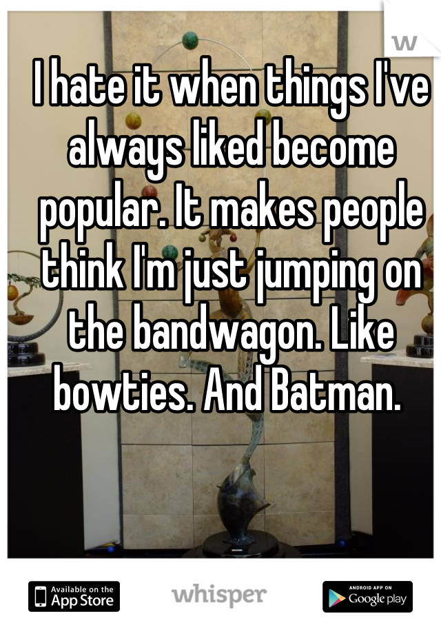 I hate it when things I've always liked become popular. It makes people think I'm just jumping on the bandwagon. Like bowties. And Batman.