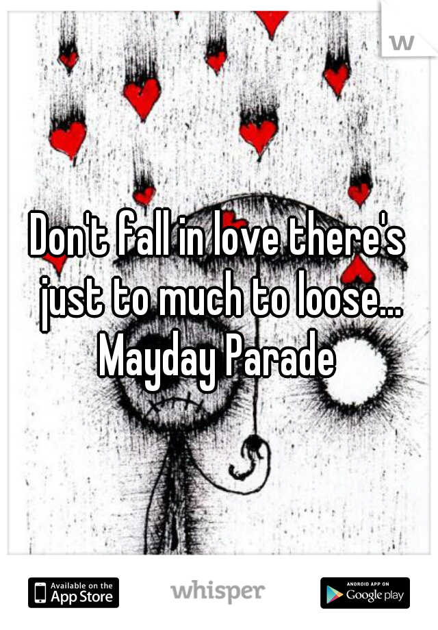 Don't fall in love there's just to much to loose...   Mayday Parade