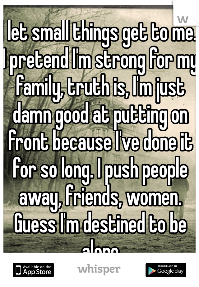 I let small things get to me. I pretend I'm strong for my family, truth is, I'm just damn good at putting on front because I've done it for so long. I push people away, friends, women. Guess I'm destined to be alone