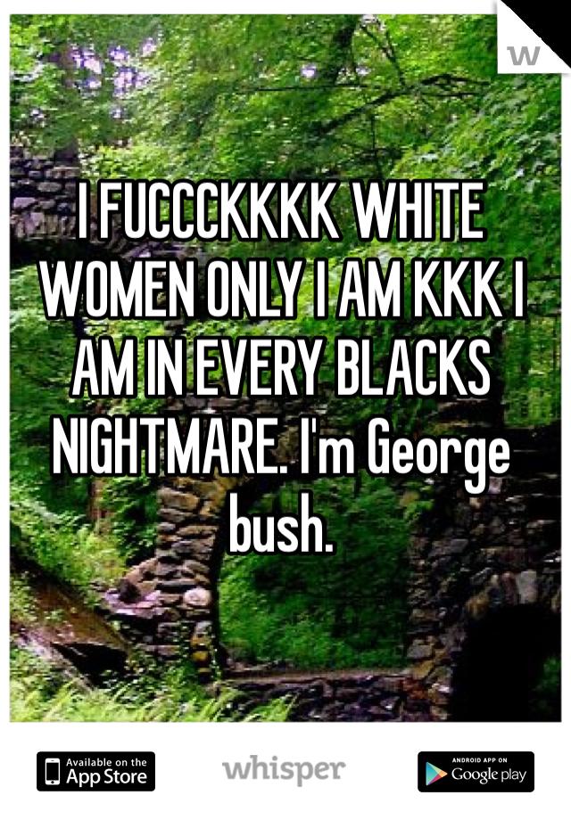 I FUCCCKKKK WHITE WOMEN ONLY I AM KKK I AM IN EVERY BLACKS NIGHTMARE. I'm George bush.