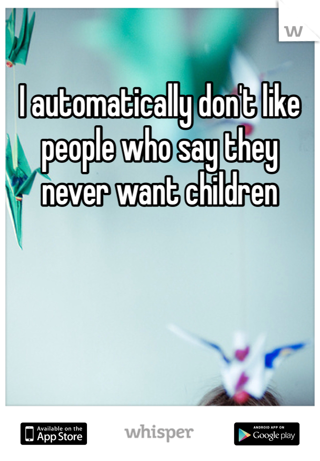 I automatically don't like people who say they never want children