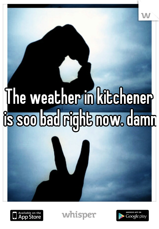 The weather in kitchener is soo bad right now. damnn