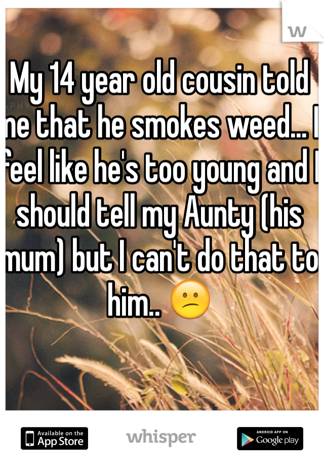 My 14 year old cousin told me that he smokes weed... I feel like he's too young and I should tell my Aunty (his mum) but I can't do that to him.. 😕