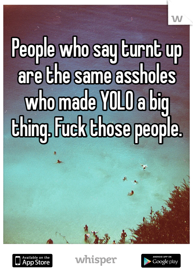 People who say turnt up are the same assholes who made YOLO a big thing. Fuck those people.