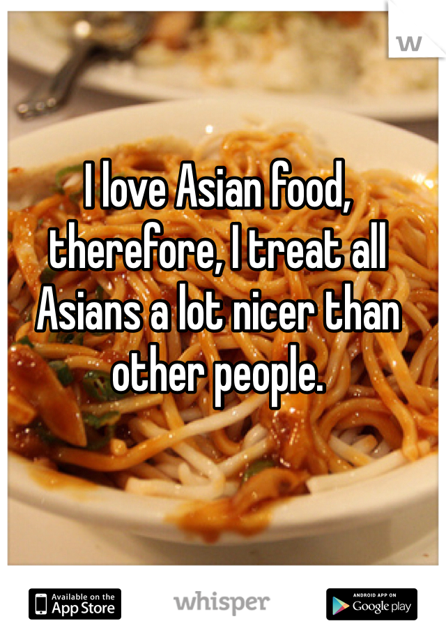 I love Asian food, therefore, I treat all Asians a lot nicer than other people.