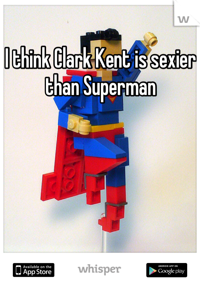 I think Clark Kent is sexier than Superman