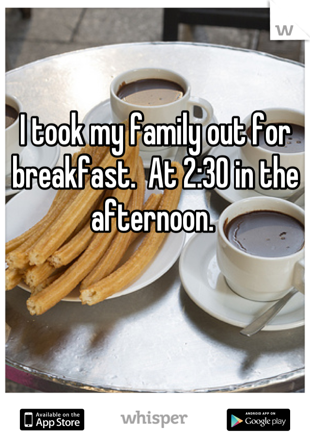 I took my family out for breakfast.  At 2:30 in the afternoon.