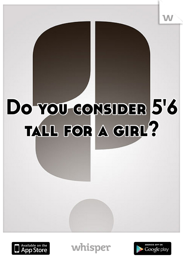 Do you consider 5'6 tall for a girl?