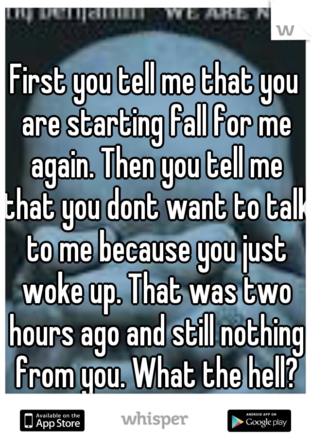 First you tell me that you are starting fall for me again. Then you tell me that you dont want to talk to me because you just woke up. That was two hours ago and still nothing from you. What the hell?