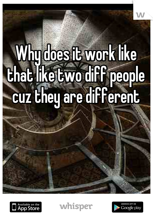 Why does it work like that like two diff people cuz they are different