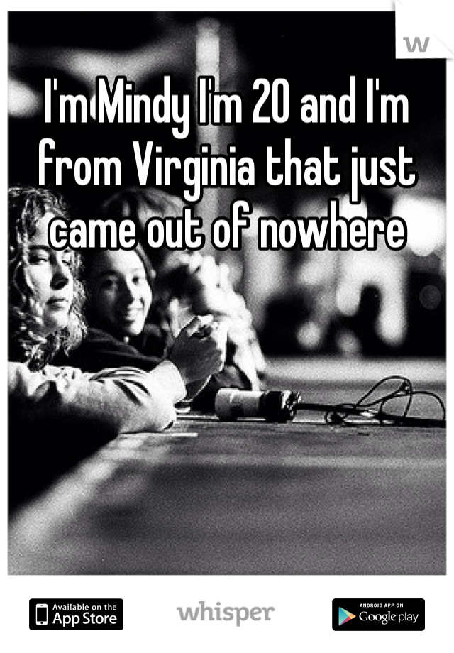 I'm Mindy I'm 20 and I'm from Virginia that just came out of nowhere