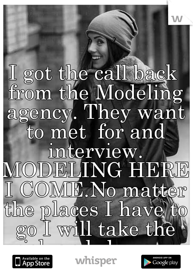 I got the call back from the Modeling agency. They want to met  for and interview. MODELING HERE I COME.No matter the places I have to go I will take the risk and chances.